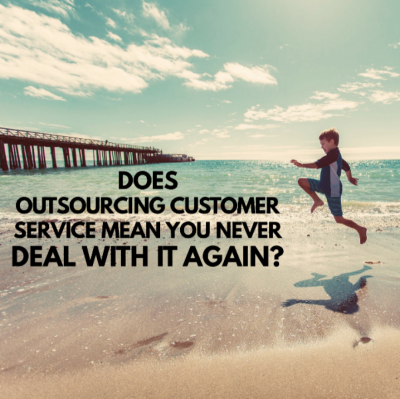 Does Outsourcing Customer Service Mean You Never Deal with it Again?